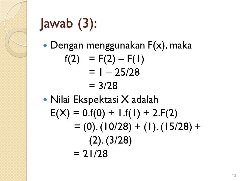 Jawab (3): Dengan menggunakan F(x), maka f(2) = F(2) – F(1) = 1 – 25/28 = 3/28 Nilai Ekspektasi X adalah E(X) = 0.f(0) + 1.f(1) + 2.F(2) = (0). (10/28