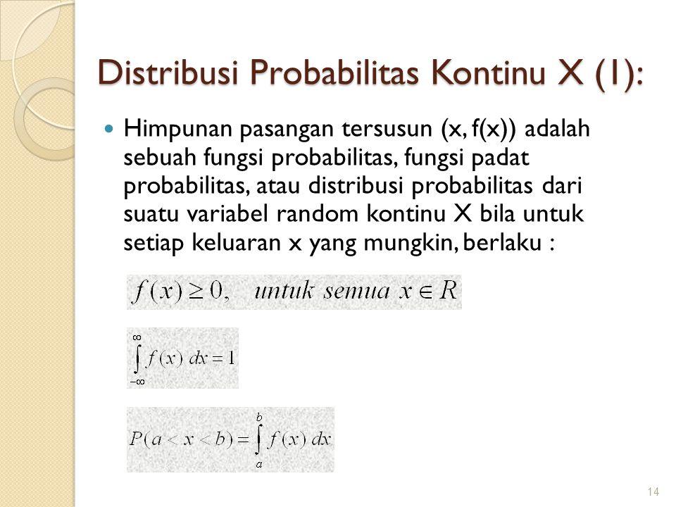 Distribusi Probabilitas Kontinu X (1): Himpunan pasangan tersusun (x, f(x)) adalah sebuah fungsi probabilitas, fungsi padat probabilitas, atau distribusi probabilitas dari suatu variabel random kontinu X bila untuk setiap keluaran x yang mungkin, berlaku : 14