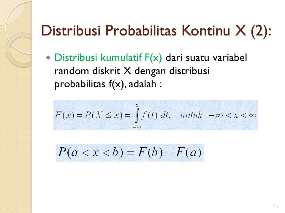Distribusi kumulatif F(x) dari suatu variabel random diskrit X dengan distribusi probabilitas f(x), adalah : 15 Distribusi Probabilitas Kontinu X (2):