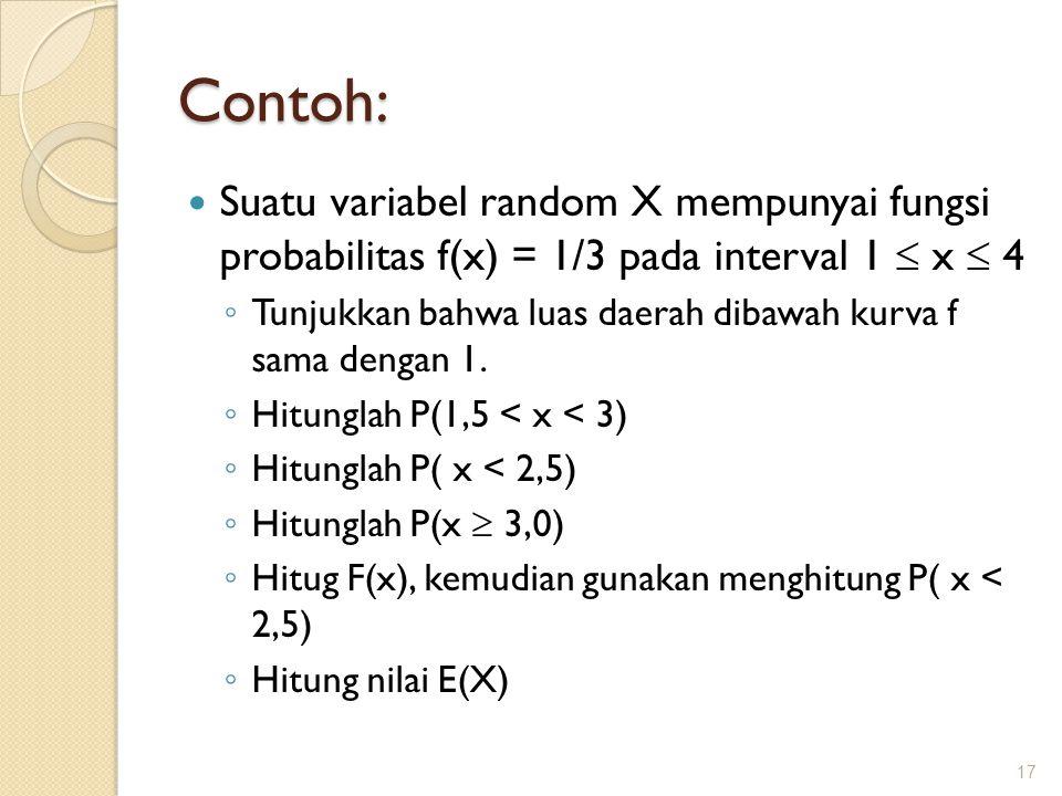 Contoh: Suatu variabel random X mempunyai fungsi probabilitas f(x) = 1/3 pada interval 1  x  4 ◦ Tunjukkan bahwa luas daerah dibawah kurva f sama dengan 1.