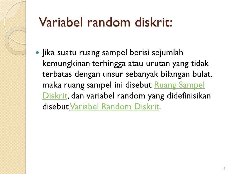 Variabel random diskrit: Jika suatu ruang sampel berisi sejumlah kemungkinan terhingga atau urutan yang tidak terbatas dengan unsur sebanyak bilangan bulat, maka ruang sampel ini disebut Ruang Sampel Diskrit, dan variabel random yang didefinisikan disebut Variabel Random Diskrit.