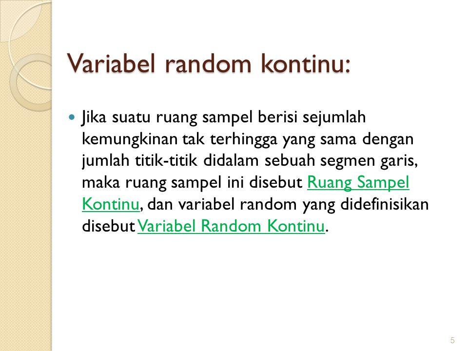 Jika suatu ruang sampel berisi sejumlah kemungkinan tak terhingga yang sama dengan jumlah titik-titik didalam sebuah segmen garis, maka ruang sampel ini disebut Ruang Sampel Kontinu, dan variabel random yang didefinisikan disebut Variabel Random Kontinu.