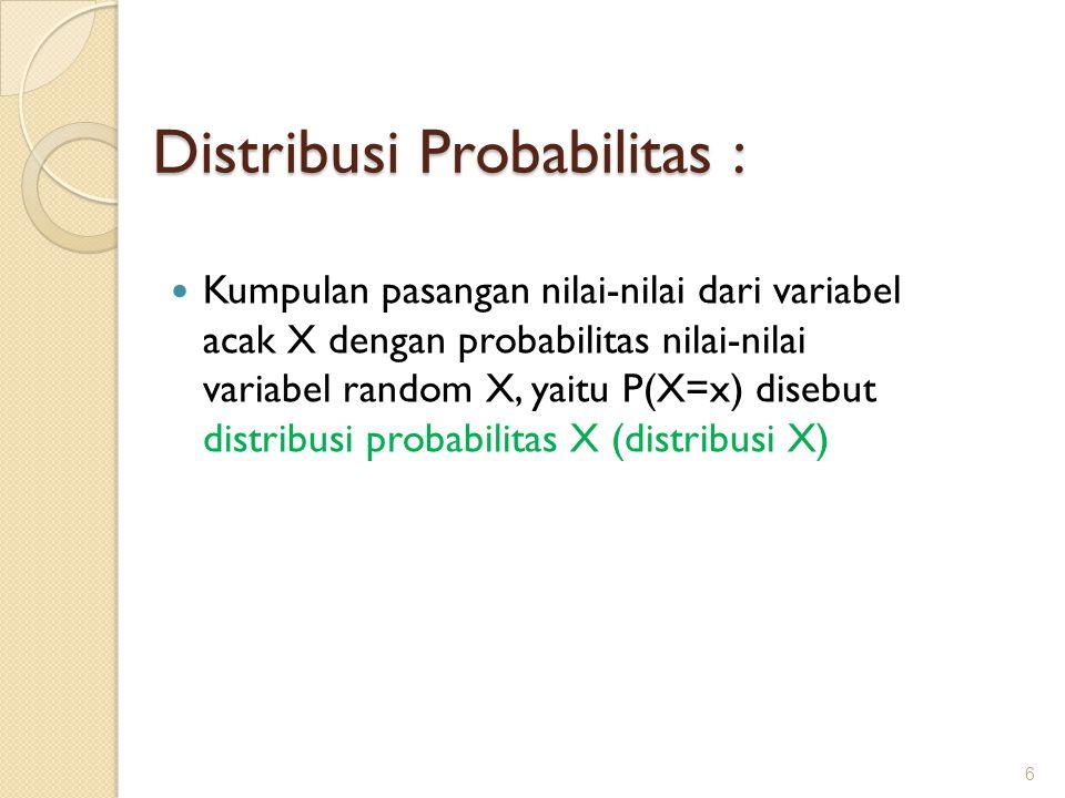 Distribusi Probabilitas : Kumpulan pasangan nilai-nilai dari variabel acak X dengan probabilitas nilai-nilai variabel random X, yaitu P(X=x) disebut distribusi probabilitas X (distribusi X) 6