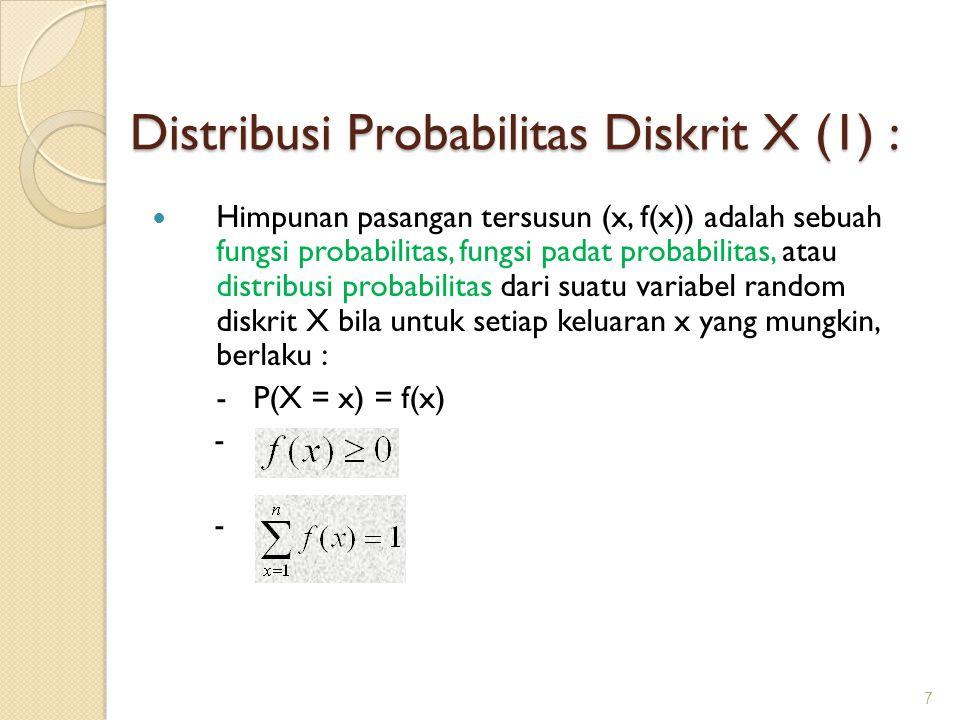 Distribusi Probabilitas Diskrit X (1) : Himpunan pasangan tersusun (x, f(x)) adalah sebuah fungsi probabilitas, fungsi padat probabilitas, atau distribusi probabilitas dari suatu variabel random diskrit X bila untuk setiap keluaran x yang mungkin, berlaku : - P(X = x) = f(x) - 7