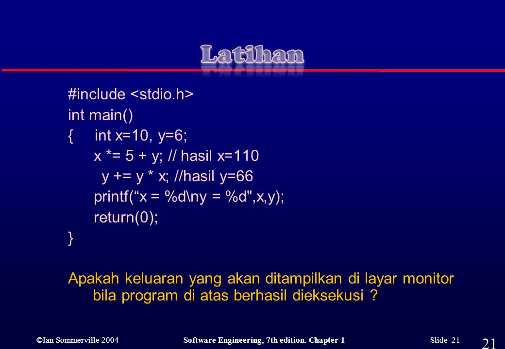 ©Ian Sommerville 2004Software Engineering, 7th edition. Chapter 1 Slide 21 #include int main() { int x=10, y=6; x *= 5 + y; // hasil x=110 y += y * x;