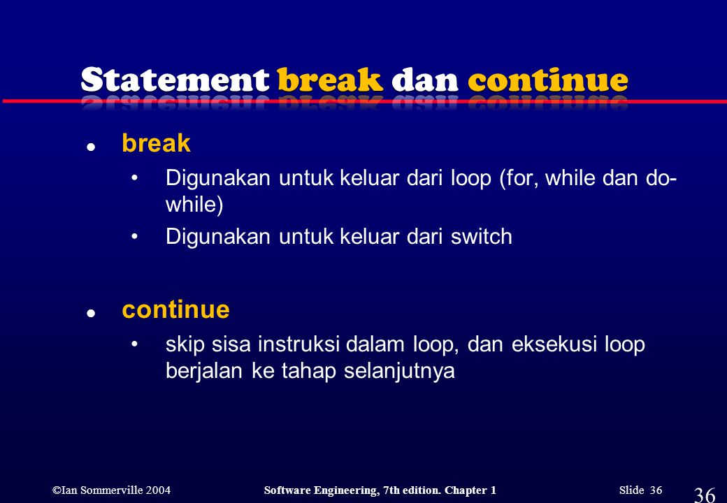 ©Ian Sommerville 2004Software Engineering, 7th edition. Chapter 1 Slide 36 l break Digunakan untuk keluar dari loop (for, while dan do- while) Digunak