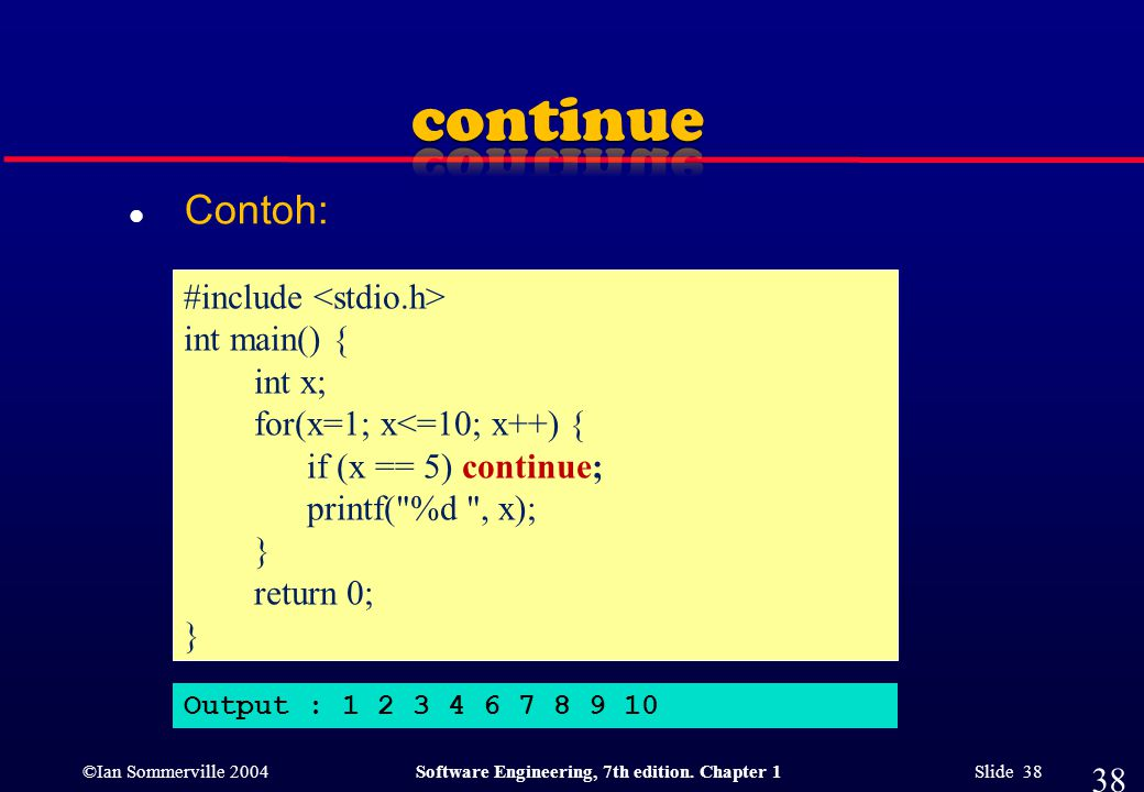 ©Ian Sommerville 2004Software Engineering, 7th edition. Chapter 1 Slide 38 l Contoh: 38 #include int main() { int x; for(x=1; x<=10; x++) { if (x == 5