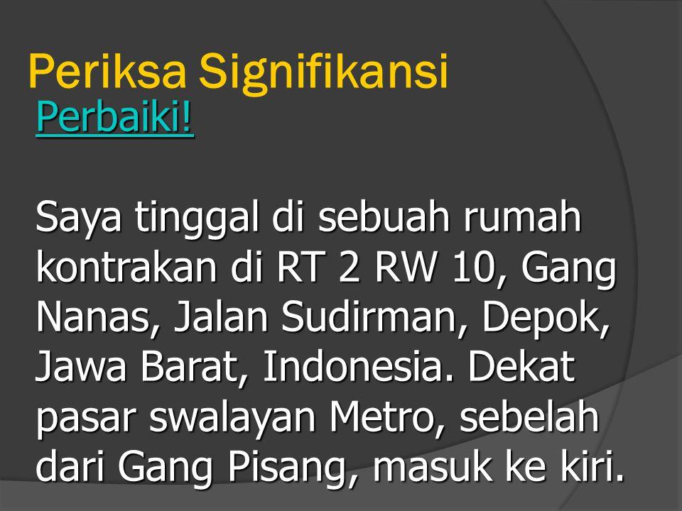 Periksa Signifikansi Perbaiki! Saya tinggal di sebuah rumah kontrakan di RT 2 RW 10, Gang Nanas, Jalan Sudirman, Depok, Jawa Barat, Indonesia. Dekat p