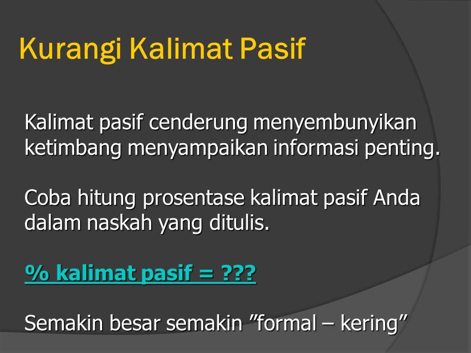 Kurangi Kalimat Pasif Kalimat pasif cenderung menyembunyikan ketimbang menyampaikan informasi penting. Coba hitung prosentase kalimat pasif Anda dalam