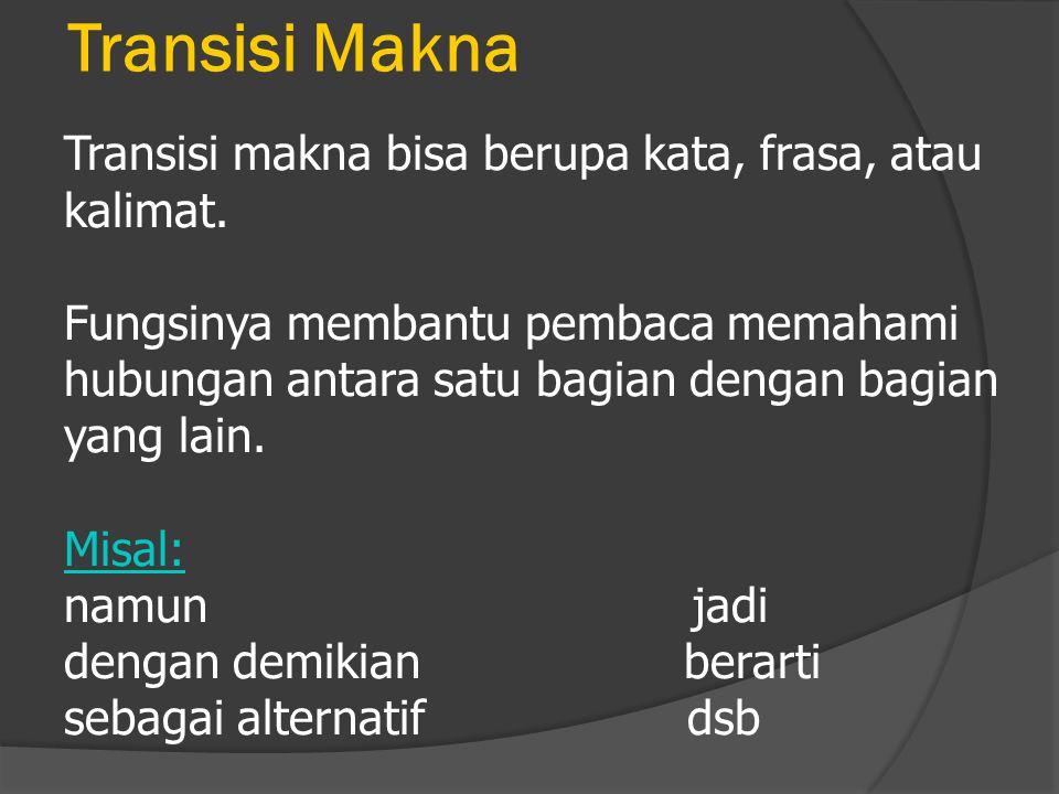 Transisi Makna Transisi makna bisa berupa kata, frasa, atau kalimat. Fungsinya membantu pembaca memahami hubungan antara satu bagian dengan bagian yan