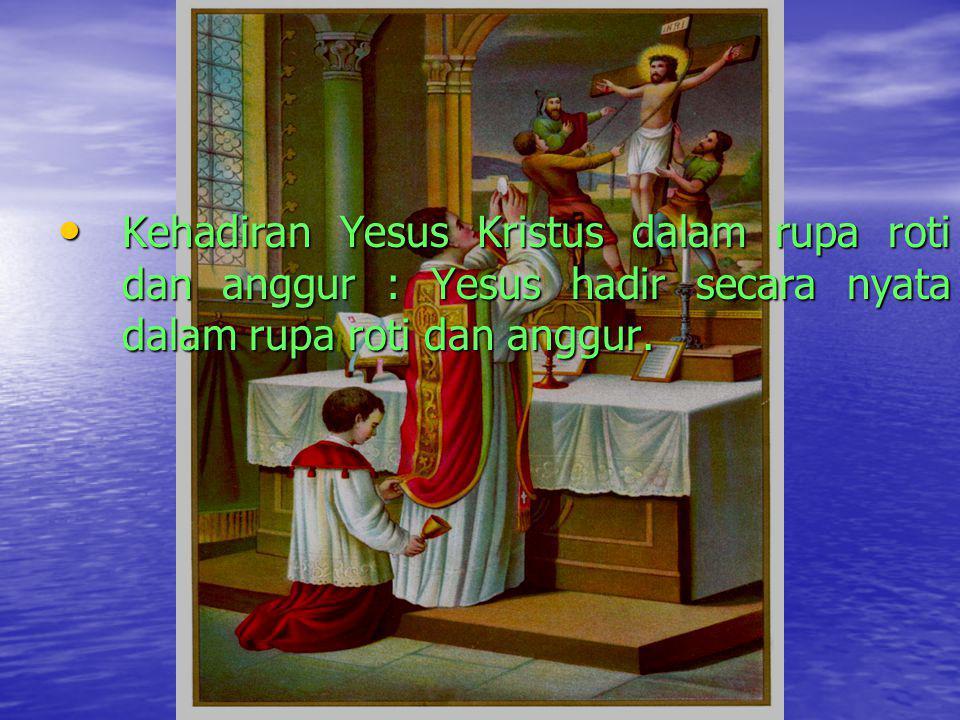 Kehadiran Yesus Kristus dalam rupa roti dan anggur : Yesus hadir secara nyata dalam rupa roti dan anggur.