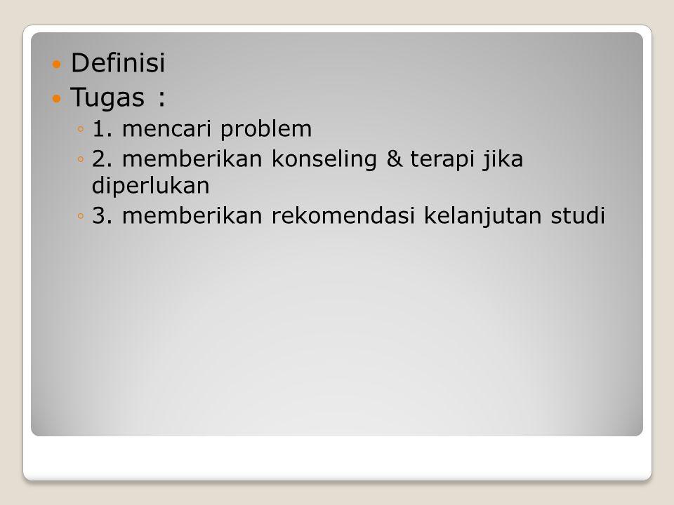 Definisi Tugas : ◦1. mencari problem ◦2. memberikan konseling & terapi jika diperlukan ◦3. memberikan rekomendasi kelanjutan studi