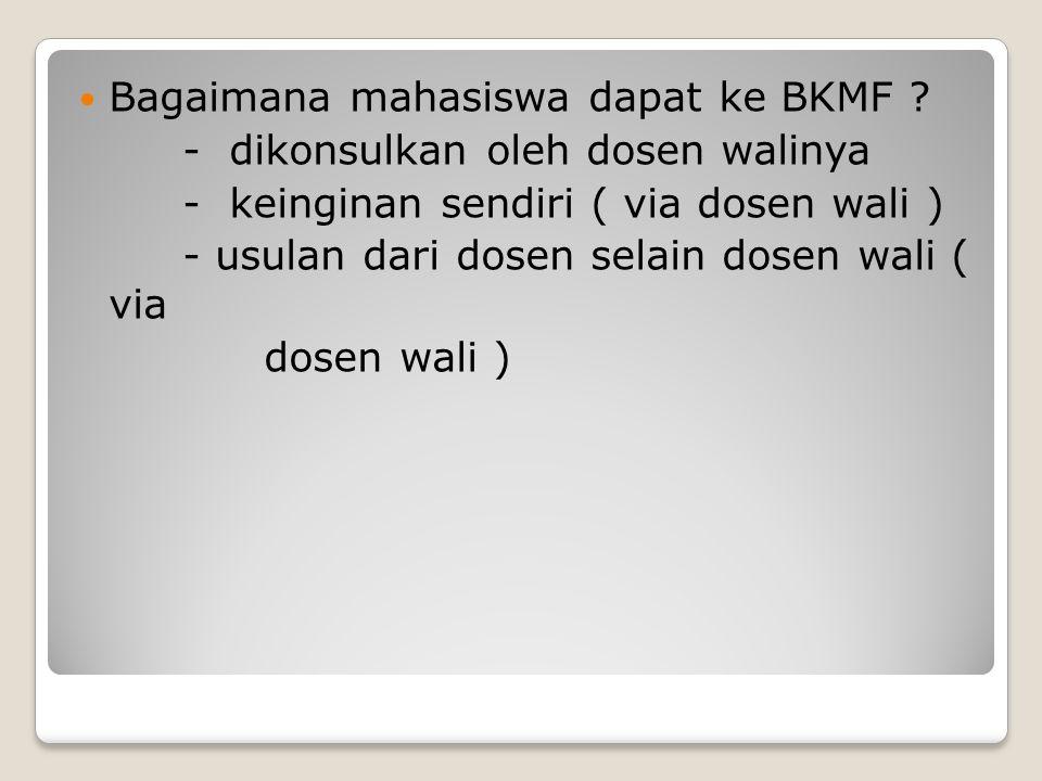 Bagaimana mahasiswa dapat ke BKMF ? - dikonsulkan oleh dosen walinya - keinginan sendiri ( via dosen wali ) - usulan dari dosen selain dosen wali ( vi