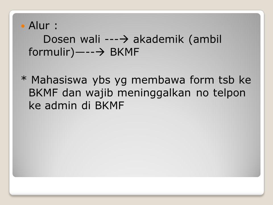Alur : Dosen wali ---  akademik (ambil formulir)—--  BKMF * Mahasiswa ybs yg membawa form tsb ke BKMF dan wajib meninggalkan no telpon ke admin di B