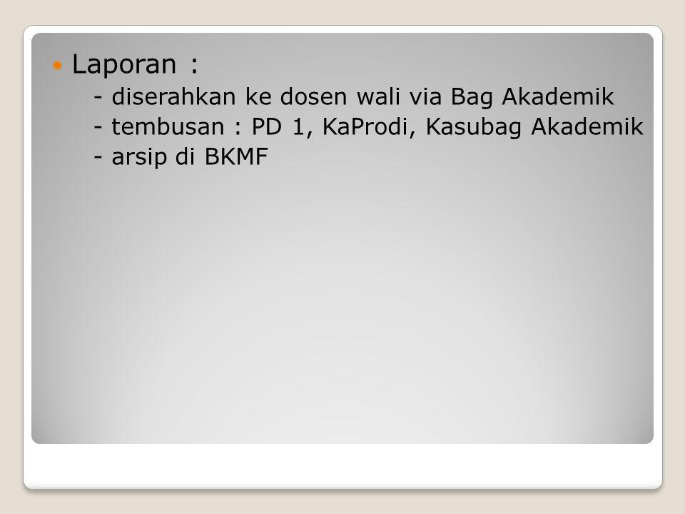Laporan : - diserahkan ke dosen wali via Bag Akademik - tembusan : PD 1, KaProdi, Kasubag Akademik - arsip di BKMF