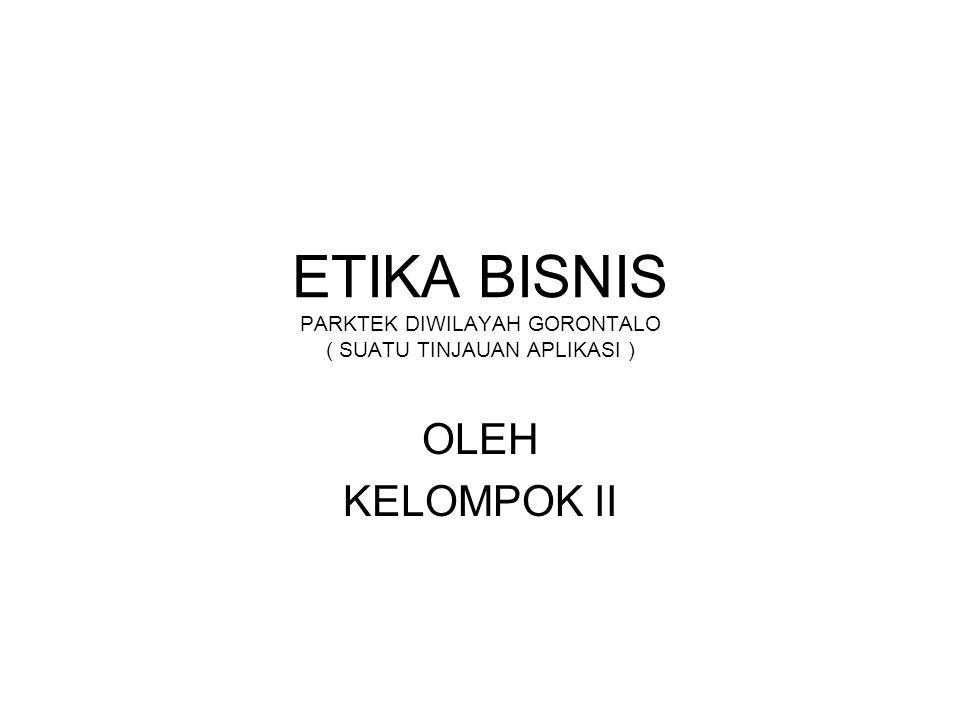 ETIKA BISNIS PARKTEK DIWILAYAH GORONTALO ( SUATU TINJAUAN APLIKASI ) OLEH KELOMPOK II