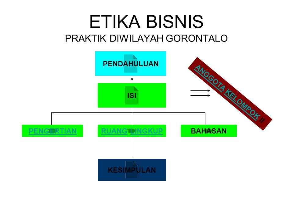ETIKA BISNIS PRAKTIK DIWILAYAH GORONTALO ISI KESIMPULAN PENDAHULUAN PENGERTIANRUANG LINGKUPBAHASAN ANGGOTA KELOMPOK II