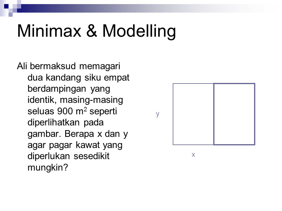 Minimax & Modelling Ali bermaksud memagari dua kandang siku empat berdampingan yang identik, masing-masing seluas 900 m 2 seperti diperlihatkan pada gambar.