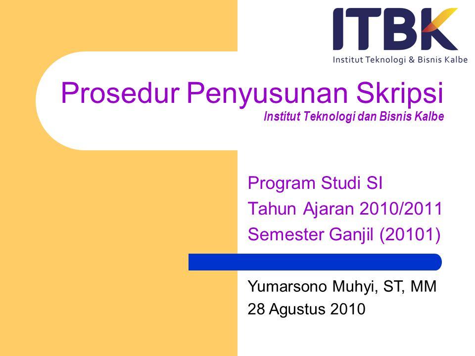 Prosedur Penyusunan Skripsi Institut Teknologi dan Bisnis Kalbe Program Studi SI Tahun Ajaran 2010/2011 Semester Ganjil (20101) Yumarsono Muhyi, ST, M