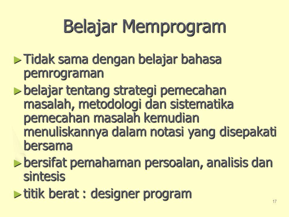 17 Belajar Memprogram ► Tidak sama dengan belajar bahasa pemrograman ► belajar tentang strategi pemecahan masalah, metodologi dan sistematika pemecahan masalah kemudian menuliskannya dalam notasi yang disepakati bersama ► bersifat pemahaman persoalan, analisis dan sintesis ► titik berat : designer program