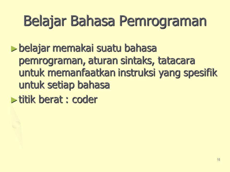 18 Belajar Bahasa Pemrograman ► belajar memakai suatu bahasa pemrograman, aturan sintaks, tatacara untuk memanfaatkan instruksi yang spesifik untuk setiap bahasa ► titik berat : coder