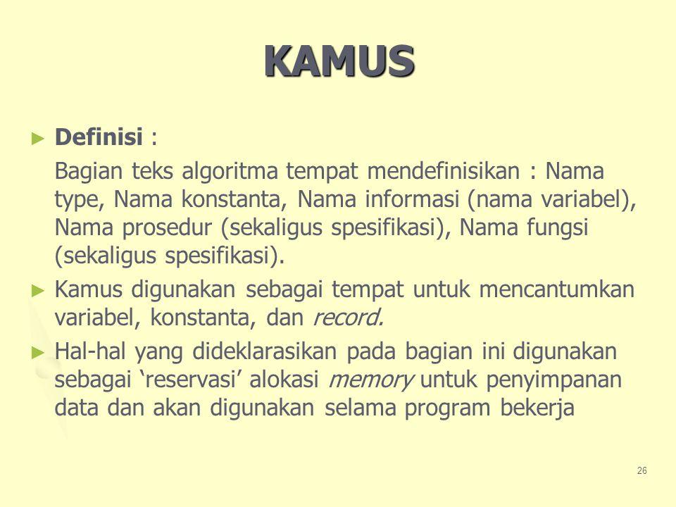 KAMUS ► ► Definisi : Bagian teks algoritma tempat mendefinisikan : Nama type, Nama konstanta, Nama informasi (nama variabel), Nama prosedur (sekaligus spesifikasi), Nama fungsi (sekaligus spesifikasi).