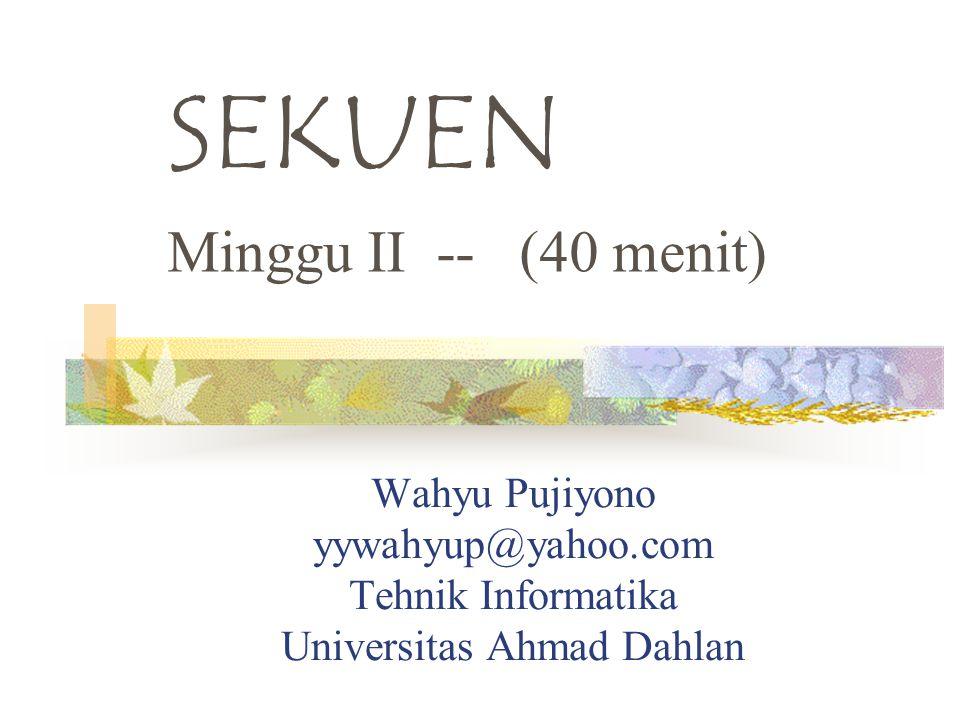 Wahyu Pujiyono yywahyup@yahoo.com Tehnik Informatika Universitas Ahmad Dahlan SEKUEN Minggu II -- (40 menit)