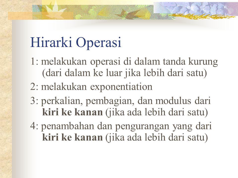 Hirarki Operasi 1: melakukan operasi di dalam tanda kurung (dari dalam ke luar jika lebih dari satu) 2: melakukan exponentiation 3: perkalian, pembagi