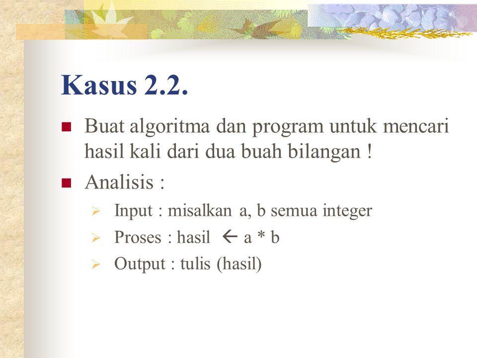 Kasus 2.2. Buat algoritma dan program untuk mencari hasil kali dari dua buah bilangan ! Analisis :  Input : misalkan a, b semua integer  Proses : ha