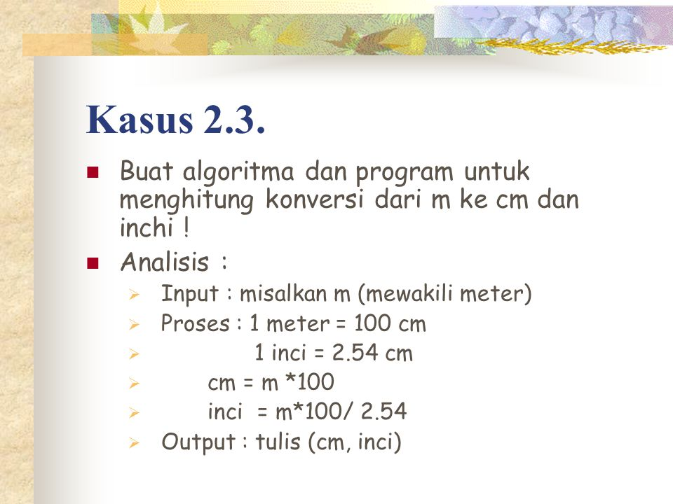 Kasus 2.3. Buat algoritma dan program untuk menghitung konversi dari m ke cm dan inchi ! Analisis :  Input : misalkan m (mewakili meter)  Proses : 1
