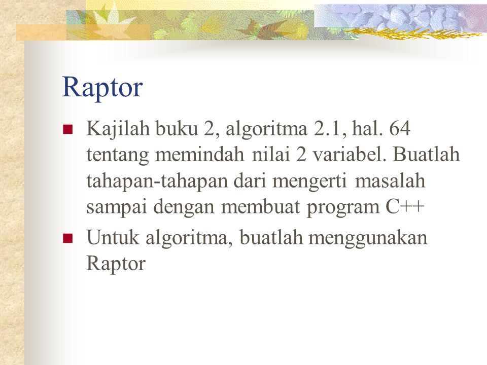 Raptor Kajilah buku 2, algoritma 2.1, hal. 64 tentang memindah nilai 2 variabel. Buatlah tahapan-tahapan dari mengerti masalah sampai dengan membuat p