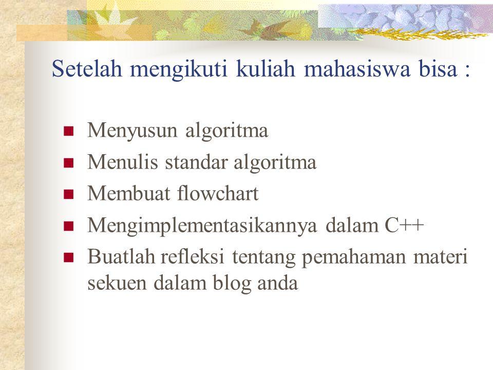 Setelah mengikuti kuliah mahasiswa bisa : Menyusun algoritma Menulis standar algoritma Membuat flowchart Mengimplementasikannya dalam C++ Buatlah refl