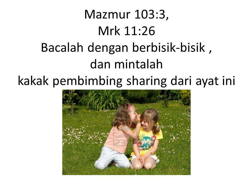 Mazmur 103:3, Mrk 11:26 Bacalah dengan berbisik-bisik, dan mintalah kakak pembimbing sharing dari ayat ini
