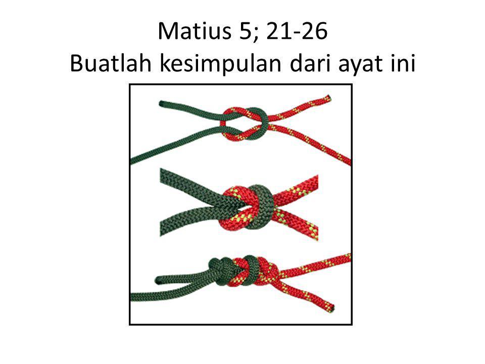 Matius 5; 21-26 Buatlah kesimpulan dari ayat ini