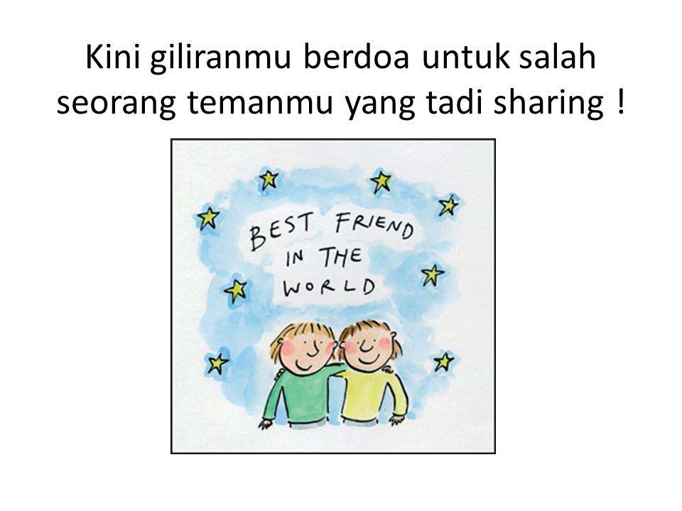 Kini giliranmu berdoa untuk salah seorang temanmu yang tadi sharing !