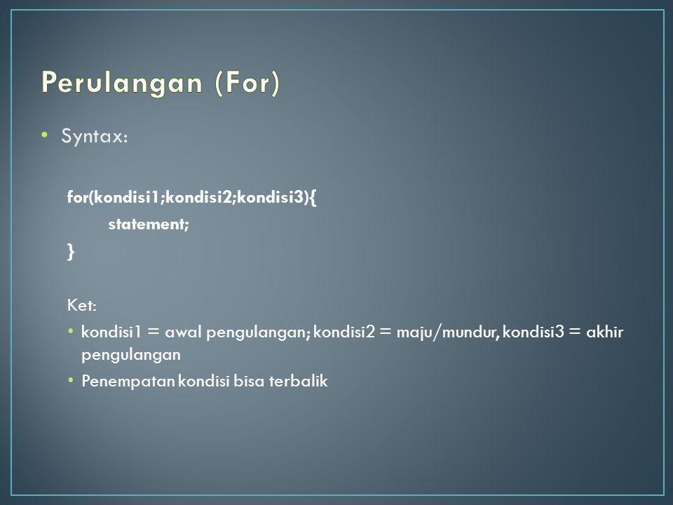 Syntax: for(kondisi1;kondisi2;kondisi3){ statement; } Ket: kondisi1 = awal pengulangan; kondisi2 = maju/mundur, kondisi3 = akhir pengulangan Penempata