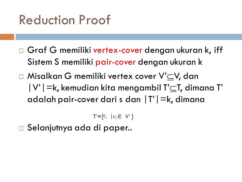 Reduction Proof  Graf G memiliki vertex-cover dengan ukuran k, iff Sistem S memiliki pair-cover dengan ukuran k  Misalkan G memiliki vertex cover V'