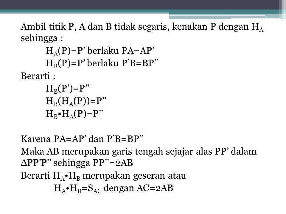 Ambil titik P, A dan B tidak segaris, kenakan P dengan H A sehingga : H A (P)=P' berlaku PA=AP' H B (P)=P' berlaku P'B=BP'' Berarti : H B (P')=P'' H B (H A (P))=P'' H B H A (P)=P'' Karena PA=AP' dan P'B=BP'' Maka AB merupakan garis tengah sejajar alas PP' dalam ∆PP'P'' sehingga PP''=2AB Berarti H A H B merupakan geseran atau H A H B =S AC dengan AC=2AB