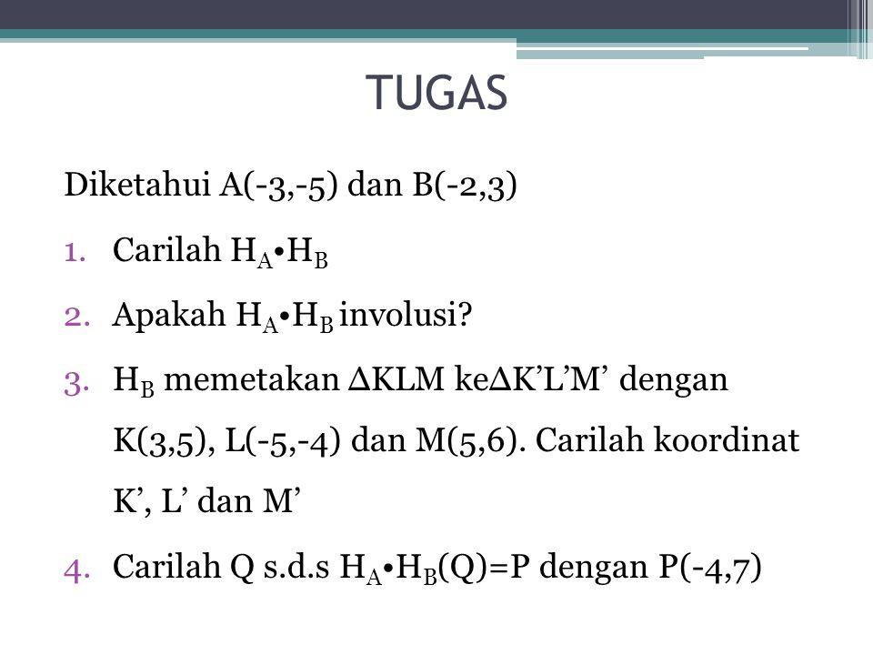 TUGAS Diketahui A(-3,-5) dan B(-2,3) 1.Carilah H A H B 2.Apakah H A H B involusi? 3.H B memetakan ∆KLM ke∆K'L'M' dengan K(3,5), L(-5,-4) dan M(5,6). C