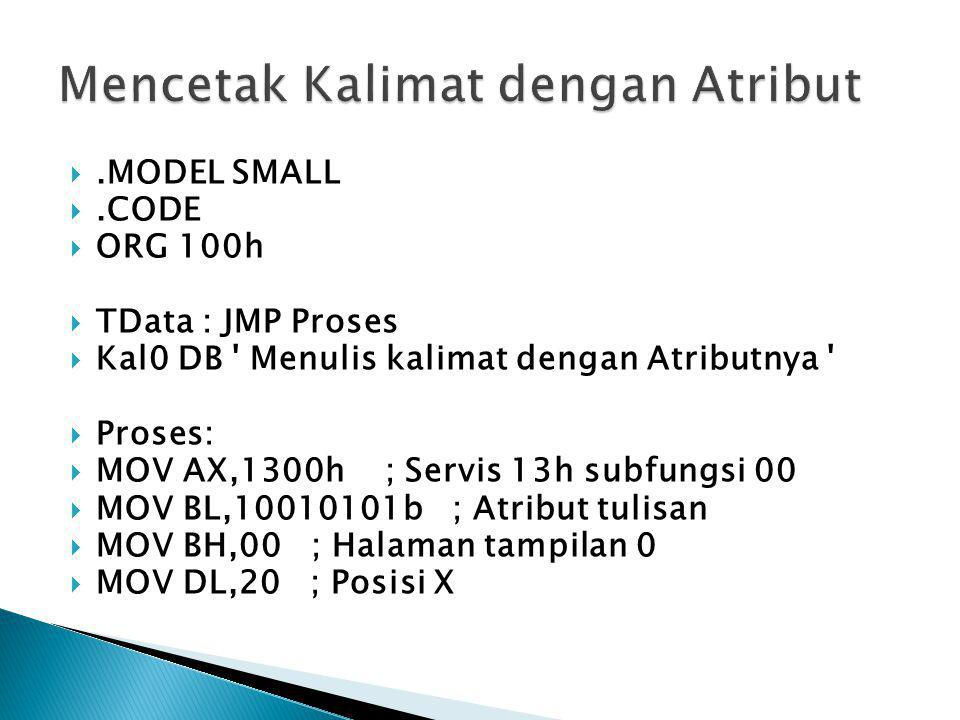 .MODEL SMALL .CODE  ORG 100h  TData : JMP Proses  Kal0 DB ' Menulis kalimat dengan Atributnya '  Proses:  MOV AX,1300h ; Servis 13h subfungsi 0