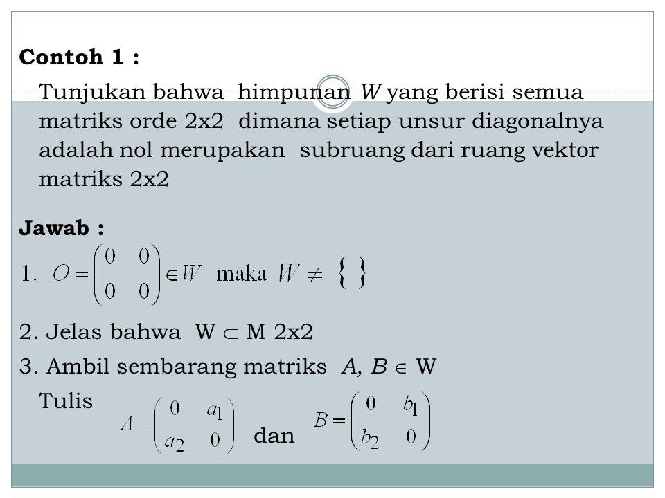 Contoh 1 : Tunjukan bahwa himpunan W yang berisi semua matriks orde 2x2 dimana setiap unsur diagonalnya adalah nol merupakan subruang dari ruang vekto