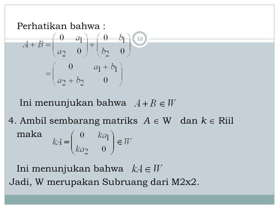 12 Perhatikan bahwa : Ini menunjukan bahwa 4. Ambil sembarang matriks A  W dan k  Riil maka Ini menunjukan bahwa Jadi, W merupakan Subruang dari M2x
