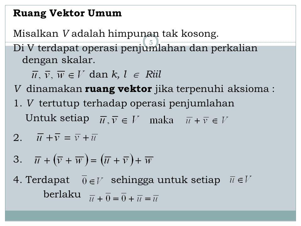 5 Ruang Vektor Umum Misalkan V adalah himpunan tak kosong. Di V terdapat operasi penjumlahan dan perkalian dengan skalar. dan k, l  Riil V dinamakan