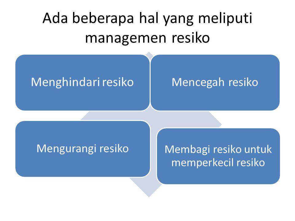 Ada beberapa hal yang meliputi managemen resiko Menghindari resiko Mencegah resiko Mengurangi resiko Membagi resiko untuk memperkecil resiko