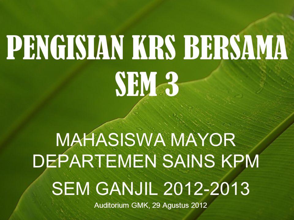 PENGISIAN KRS BERSAMA SEM 3 MAHASISWA MAYOR DEPARTEMEN SAINS KPM SEM GANJIL 2012-2013 Auditorium GMK, 29 Agustus 2012