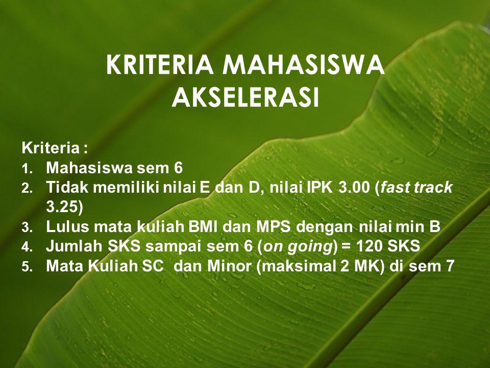 KRITERIA MAHASISWA AKSELERASI Kriteria : 1. Mahasiswa sem 6 2. Tidak memiliki nilai E dan D, nilai IPK 3.00 (fast track 3.25) 3. Lulus mata kuliah BMI