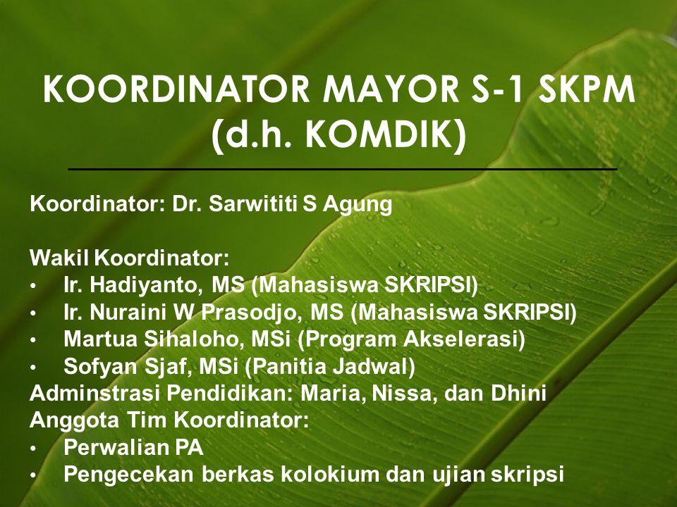 KOORDINATOR MAYOR S-1 SKPM (d.h. KOMDIK) Koordinator: Dr. Sarwititi S Agung Wakil Koordinator: Ir. Hadiyanto, MS (Mahasiswa SKRIPSI) Ir. Nuraini W Pra