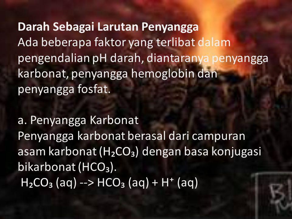 Darah Sebagai Larutan Penyangga Ada beberapa faktor yang terlibat dalam pengendalian pH darah, diantaranya penyangga karbonat, penyangga hemoglobin dan penyangga fosfat.