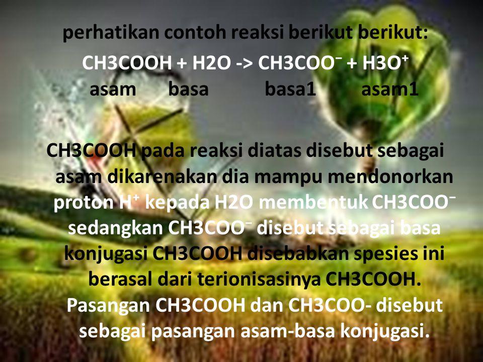 perhatikan contoh reaksi berikut berikut: CH3COOH + H2O -> CH3COO⁻ + H3O⁺ asambasabasa1asam1 CH3COOH pada reaksi diatas disebut sebagai asam dikarenakan dia mampu mendonorkan proton H⁺ kepada H2O membentuk CH3COO⁻ sedangkan CH3COO⁻ disebut sebagai basa konjugasi CH3COOH disebabkan spesies ini berasal dari terionisasinya CH3COOH.