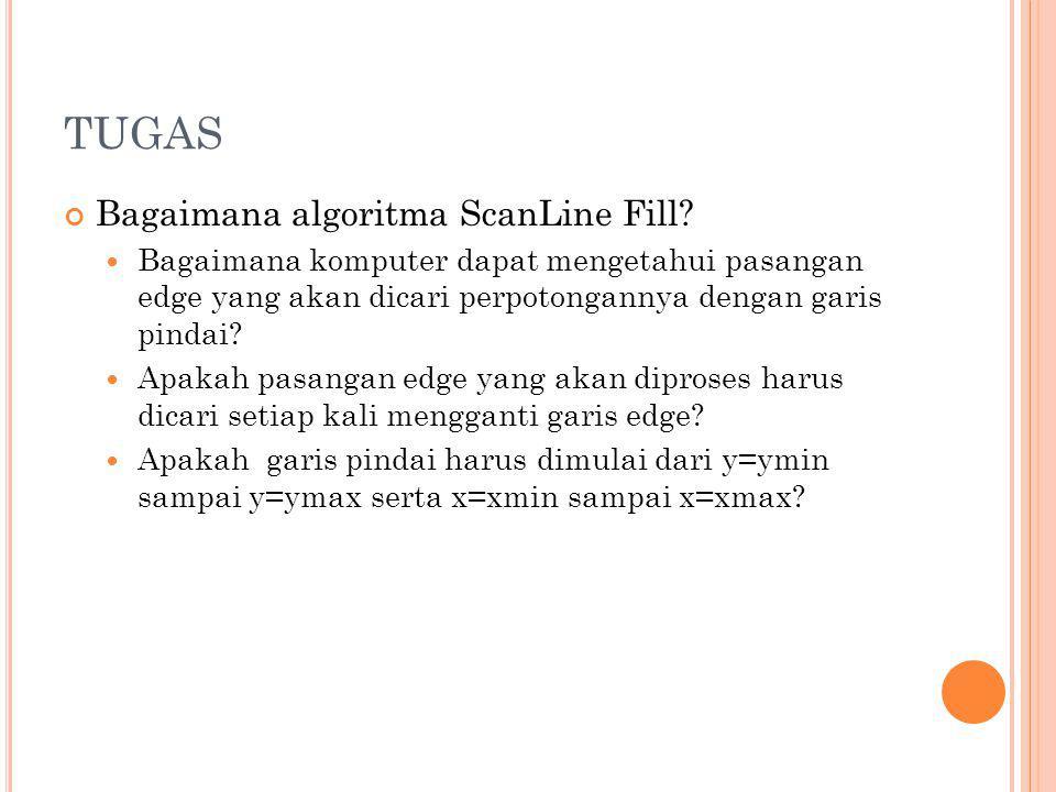 TUGAS Bagaimana algoritma ScanLine Fill? Bagaimana komputer dapat mengetahui pasangan edge yang akan dicari perpotongannya dengan garis pindai? Apakah